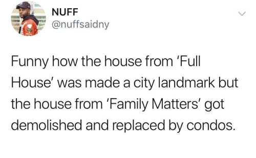 Matters: NUFF  @nuffsaidny  Funny how the house from 'Full  House' was made a city landmark but  the house from 'Family Matters' got  demolished and replaced by condos.