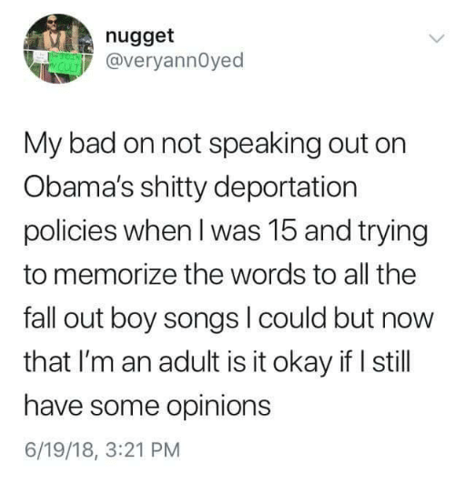 Deportation: nugget  @veryannOyed  My bad on not speaking out orn  Obama's shitty deportation  policies when I was 15 and trying  to memorize the words to all the  fall out boy songs l could but now  that I'm an adult is it okay if I still  have some opinions  6/19/18, 3:21 PM