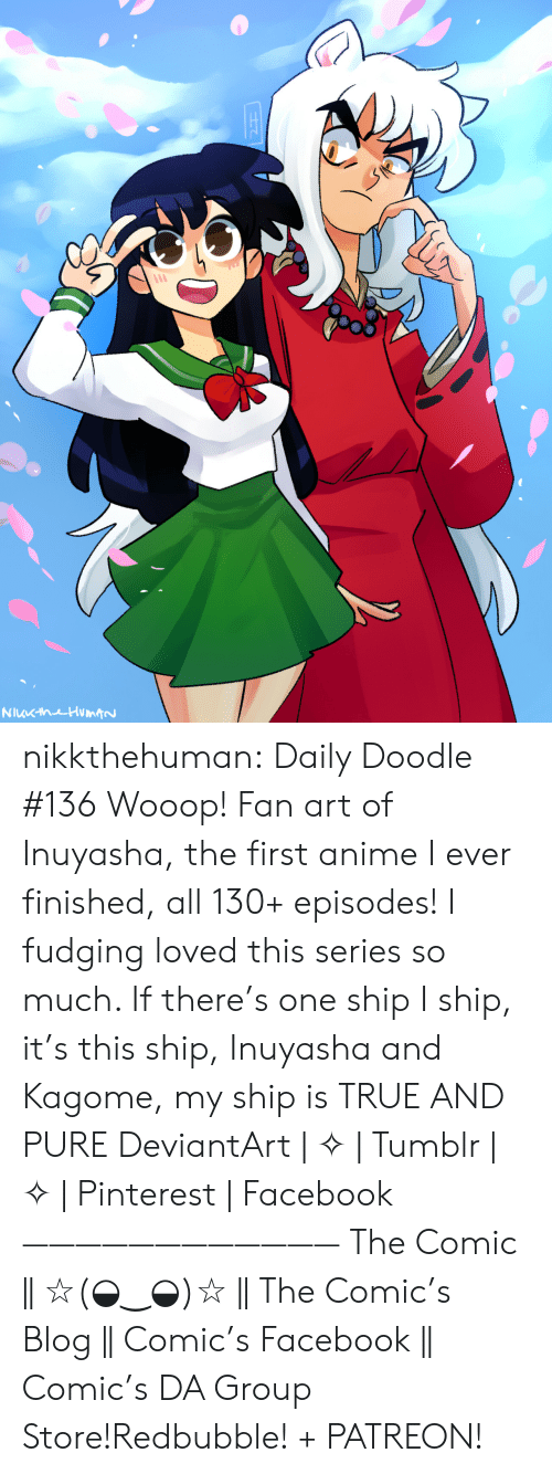 Anime, Facebook, and Target: NuKhuHumtN nikkthehuman:   Daily Doodle #136 Wooop! Fan art of Inuyasha, the first anime I ever finished, all 130+ episodes! I fudging loved this series so much. If there's one ship I ship, it's this ship, Inuyasha and Kagome, my ship is TRUE AND PURE DeviantArt | ✧ | Tumblr | ✧ | Pinterest | Facebook ———————————— The Comic || ☆(◒‿◒)☆ || The Comic's Blog || Comic's Facebook || Comic's DA Group Store!Redbubble! + PATREON!