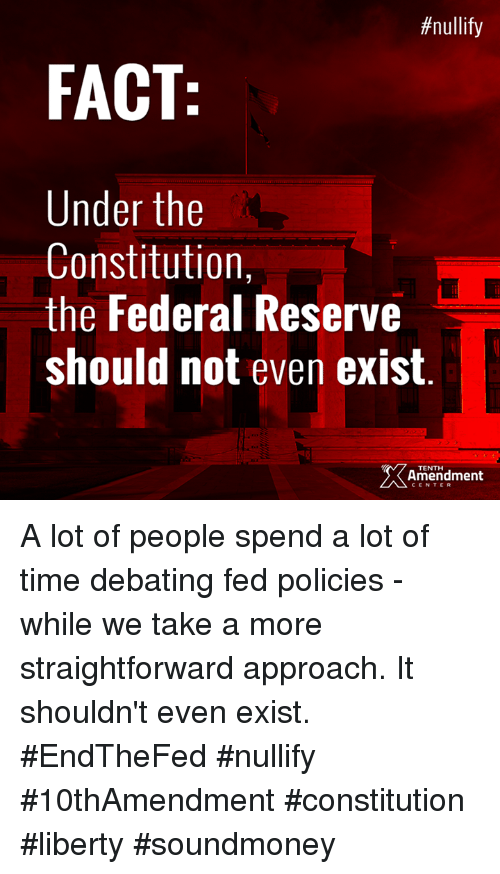 federal reserve:  # nullify  FACT  Under the  Constitution,  the Federal Reserve  should not even exist  TENTH  Amendment  CENTER A lot of people spend a lot of time debating fed policies - while we take a more straightforward approach. It shouldn't even exist.  #EndTheFed #nullify #10thAmendment #constitution #liberty #soundmoney