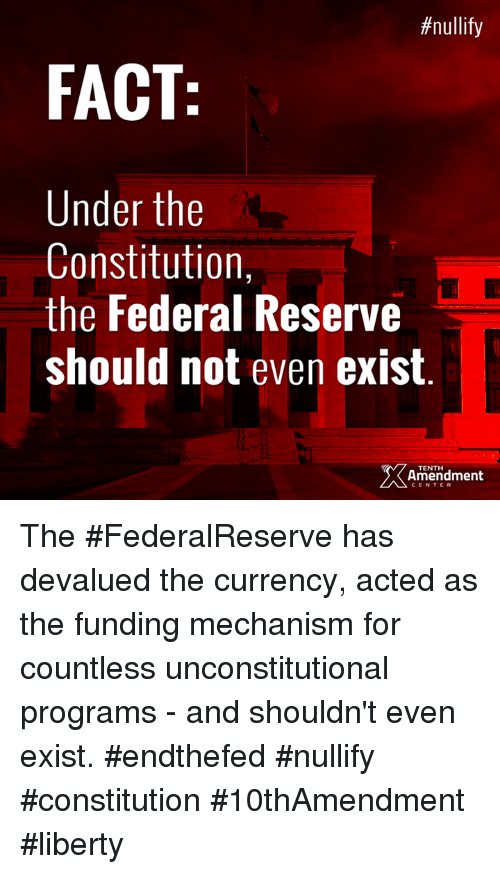 federal reserve:  #nullify  FACT  Under the  Constitution,  the Federal Reserve  should not even exist  Amendment  CENTER The #FederalReserve has devalued the currency, acted as the funding mechanism for countless unconstitutional programs - and shouldn't even exist.  #endthefed #nullify #constitution #10thAmendment #liberty