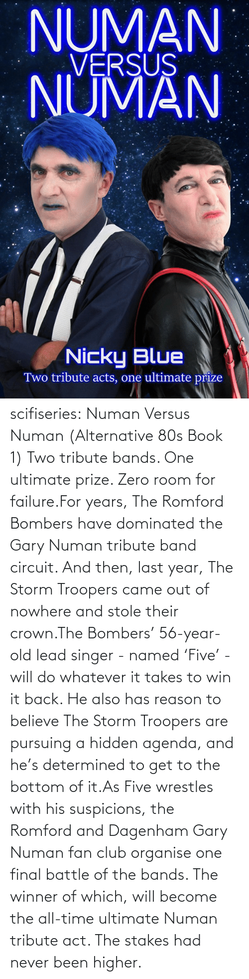 hidden: NUMAN  VERSUS  NUMAN  Nicky Blue  Two tribute acts, one ultimate prize scifiseries:  Numan Versus Numan (Alternative 80s Book 1) Two tribute bands. One ultimate prize. Zero room for failure.For  years, The Romford Bombers have dominated the Gary Numan tribute band  circuit. And then, last year, The Storm Troopers came out of nowhere and  stole their crown.The Bombers' 56-year-old lead singer - named  'Five' - will do whatever it takes to win it back. He also has reason to  believe The Storm Troopers are pursuing a hidden agenda, and he's  determined to get to the bottom of it.As Five wrestles with his  suspicions, the Romford and Dagenham Gary Numan fan club organise one  final battle of the bands. The winner of which, will become the all-time  ultimate Numan tribute act. The stakes had never been higher.