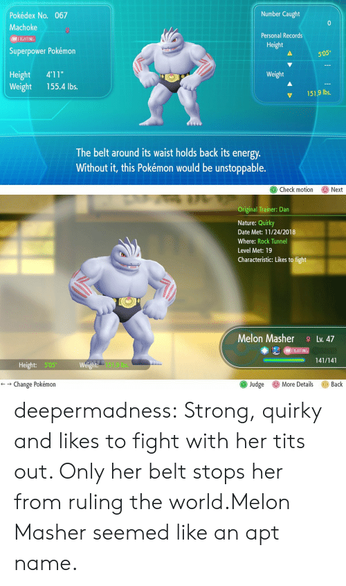 "superpower: Number Caught  Pokédex No. 067  Machoke  Personal Records  I FIGHTING  Height  Superpower Pokémon  505""  Height 4'11""  Weight 155.4 lbs.  Weight  151.9 lbs,  The belt around its waist holds back its energy  Without it, this Pokémon would be unstoppable.  Check motion Next   Original Trainer: Dan  Nature: Quirky  Date Met: 11/24/2018  Where: Rock Tunnel  Level Met: 19  Characteristic: Likes to fight  Melon MasherLv. 47  (MAI FIGHT IN  -141/141  ー  Height: 505  151.9 bs.  () More Details  ← → Change Pokémon  Judge  Back deepermadness:  Strong, quirky and likes to fight with her tits out. Only her belt stops her from ruling the world.Melon Masher seemed like an apt name."