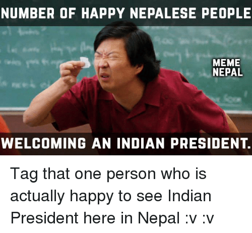 People Meme: NUMBER OF HAPPY NEPALESE PEOPLE  MEME  NEPAL  WELCOMING AN INDIAN PRESIDENT. Tag that one person who is actually happy to see Indian President here in Nepal :v :v