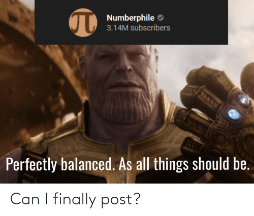Subscribers: Numberphile O  3.14M subscribers  Perfectly balanced. As all things should be. Can I finally post?