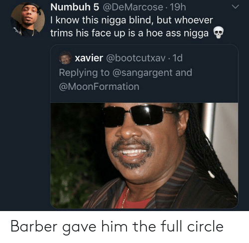 Barber, Hoe, and Him: Numbuh 5 @DeMarcose 19h  I know this nigga blind, but whoever  trims his face up is a hoe ass nigga  xavier @bootcutxav 1d  Replying to @sangargent and  @MoonFormation Barber gave him the full circle