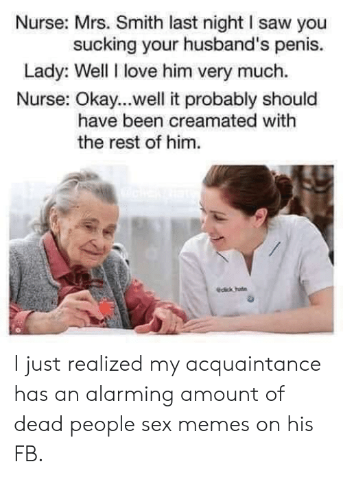 Sex Memes: Nurse: Mrs. Smith last night I saw you  sucking your husband's penis.  Lady: Well I love him very much.  Nurse: Okay...well it probably should  have been creamated with  the rest of him  dck hate I just realized my acquaintance has an alarming amount of dead people sex memes on his FB.