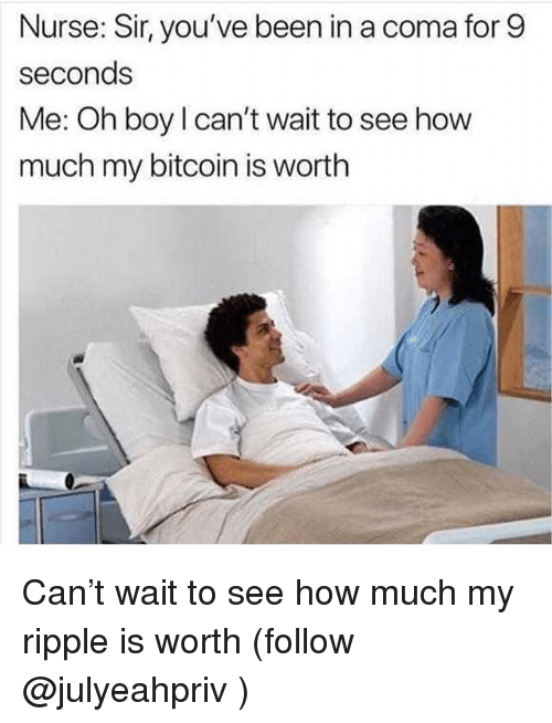 ripple: Nurse: Sir, you've been in a coma for 9  seconds  Me: Oh boy l can't wait to see how  much my bitcoin is worth Can't wait to see how much my ripple is worth (follow @julyeahpriv )