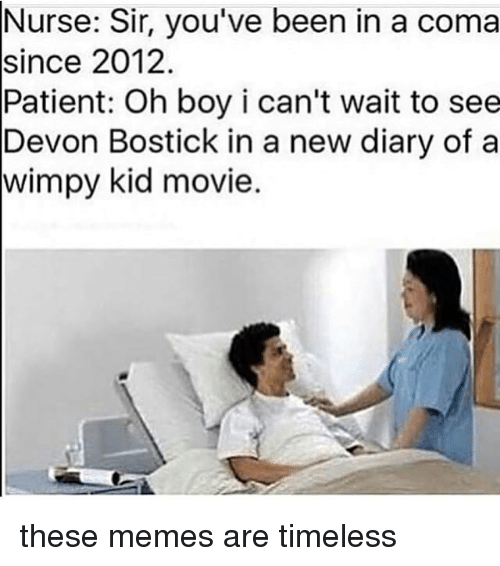 kid movie: Nurse: Sir, you've been in a coma  since 2012  Patient: Oh boy i can't wait to see  Devon Bostick in a new diary of a  kid movie. these memes are timeless