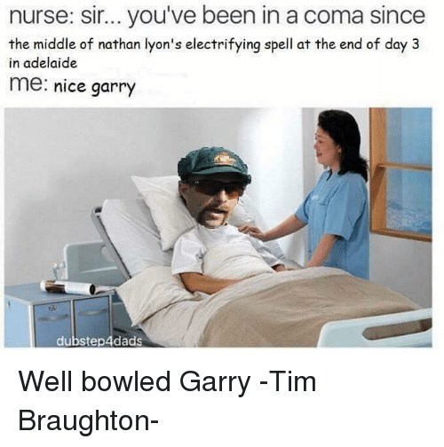 the-end-of-days: nurse: sir... you've been in a coma since  the middle of nathan lyon's electrifying spell at the end of day 3  in adelaide  me: nice garry  dubstep 4dads Well bowled Garry   -Tim Braughton-