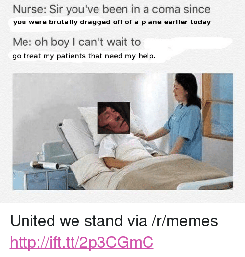 """United We Stand: Nurse: Sir you've been in a coma since  you were brutally dragged off of a plane earlier today  Me: oh boy I can't wait to  go treat my patients that need my help. <p>United we stand via /r/memes <a href=""""http://ift.tt/2p3CGmC"""">http://ift.tt/2p3CGmC</a></p>"""