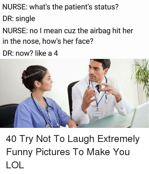 try not to laugh: NURSE: what's the patient's status?  DR: single  NURSE: no I mean cuz the airbag hit her  in the nose, how's her face?  DR: now? like a 4  keBen  dJo 40 Try Not To Laugh Extremely Funny Pictures To Make You LOL