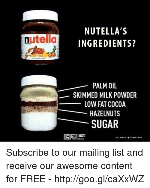 Memes, Lowes, and Mail: nutella  NUTELLA'S  INGREDIENTS?  PALM OIL  SKIMMED MILK POWDER  LOW FAT COCOA  HAZELNUTS  SUGAR  INSTA GRAM OTRUEACTIVIST Subscribe to our mailing list and receive our awesome content for FREE - http://goo.gl/caXxWZ