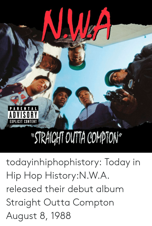 """Straight Outta Compton: NW.A  PARENTAL  ADVISORY  EXPLICIT CONTENT  STRAICHT OUTA COPTON"""" todayinhiphophistory:  Today in Hip Hop History:N.W.A. released their debut album Straight Outta Compton August 8, 1988"""