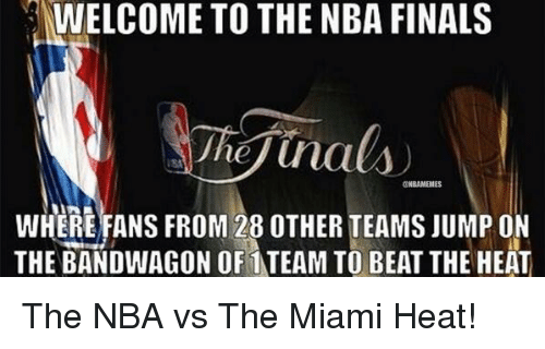 The Miami Heat: NWELCOME TO THE NBA FINALS  Jhej Una  @NBAMEMES  WHERE FANS FROM 28 OTHER TEAMS JUMP ON  THE BANDWAGON OF TEAM TO BEAT THE HEAT The NBA vs The Miami Heat!