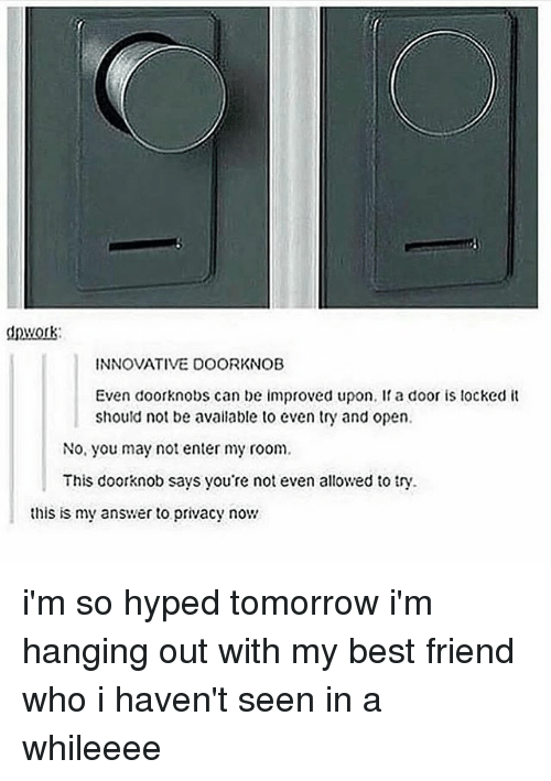 Best Friend, Memes, and Best: nwork  INNOVATIVE DOORKNOB  Even doorknobs can be improved upon. I a door is locked it  should not be available to even try and open.  No, you may not enter my room  This doorknob says you're not even allowed to ty.  this is my answer to privacy now i'm so hyped tomorrow i'm hanging out with my best friend who i haven't seen in a whileeee