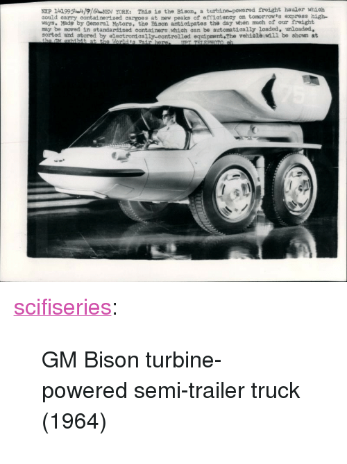"""Tumblr, Blog, and Express: NXP 1419951916NEN YORK: This is the Bison, a turbine-powered freight hauler which  could carry containerized cargoes at new peaks of efficteney on tomorrow's express high  ways. Made by General Motors, the Bi son antieipates the day when much of our treight  may be moved in standardized containers which can be automatically loaded, unloaded,  sorted and stored by electromeally-controlled equipment The vehiala wdil be shown at <p><a href=""""http://scifiseries.tumblr.com/post/154630683539/gm-bison-turbine-powered-semi-trailer-truck-1964"""" class=""""tumblr_blog"""">scifiseries</a>:</p>  <blockquote><p>GM Bison turbine-powered semi-trailer truck (1964)</p></blockquote>"""