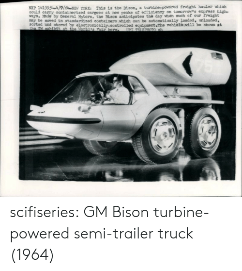 Tumblr, Blog, and Express: NXP 1419951916NEN YORK: This is the Bison, a turbine-powered freight hauler which  could carry containerized cargoes at new peaks of efficteney on tomorrow's express high  ways. Made by General Motors, the Bi son antieipates the day when much of our treight  may be moved in standardized containers which can be automatically loaded, unloaded,  sorted and stored by electromeally-controlled equipment The vehiala wdil be shown at scifiseries:  GM Bison turbine-powered semi-trailer truck (1964)