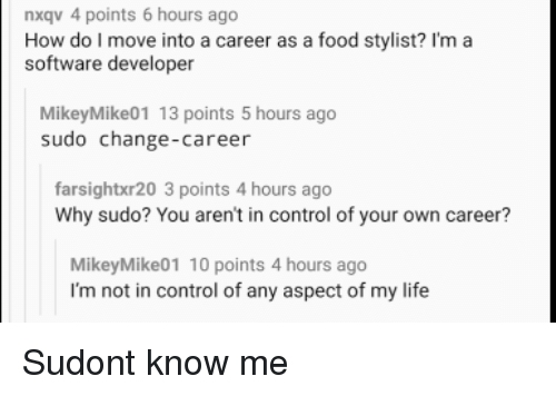 software developer: nxqv 4 points 6 hours ago  How d l move in a care as a fodist ma  software developer  MikeyMike01 13 points 5 hours ago  sudo change-career  farsightxr20 3 points 4 hours ago  Why sudo? You aren't in control of your own career?  MikeyMike01 10 points 4 hours ago  I'm not in control of any aspect of my life Sudont know me