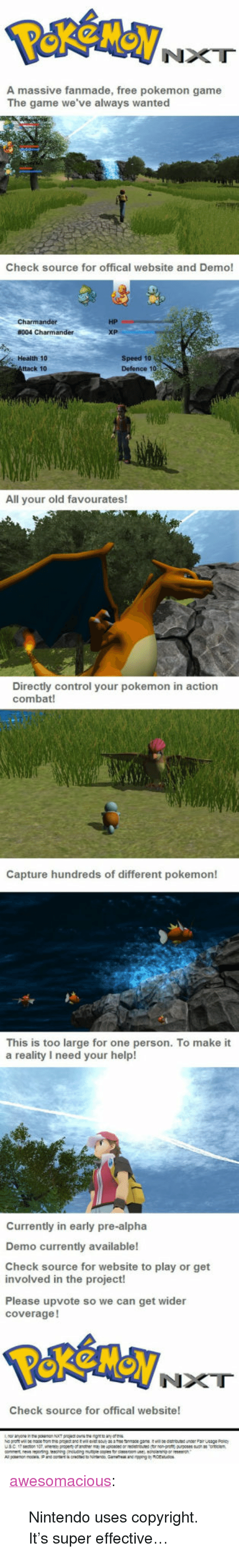 """Offical: NXT  A massive fanmade, free pokemon game  The game we've always wanted  Check source for offical website and Demo!  HP  Health 10  ttack 10  Speed 10  Defence 1o  All your old favourates!  Directly control your pokemon in action  combat!  Capture hundreds of different pokemon!  This is too large for one person. To make it  a reality I need your help!  Currently in early pre-alpha  Demo currently available!  Check source for website to play or get  involved in the project!  Please upvote so we can get wider  coverage!  NXT  Check source for offical website! <p><a href=""""http://awesomacious.tumblr.com/post/170509369134/nintendo-uses-copyright-its-super-effective"""" class=""""tumblr_blog"""">awesomacious</a>:</p>  <blockquote><p>Nintendo uses copyright. It's super effective…</p></blockquote>"""