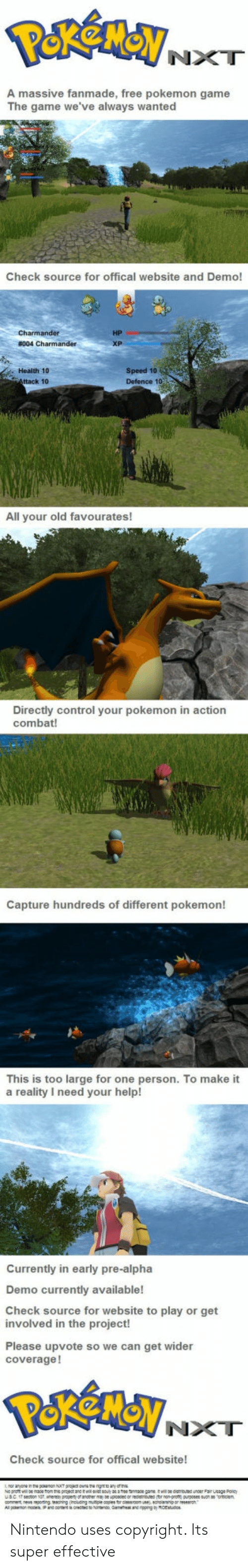 Offical: NXT  A massive fanmade, free pokemon game  The game we've always wanted  Check source for offical website and Demo!  HP  Health 10  ttack 10  Speed 10  Defence 1o  All your old favourates!  Directly control your pokemon in action  combat!  Capture hundreds of different pokemon!  This is too large for one person. To make it  a reality I need your help!  Currently in early pre-alpha  Demo currently available!  Check source for website to play or get  involved in the project!  Please upvote so we can get wider  coverage!  NXT  Check source for offical website! Nintendo uses copyright. Its super effective