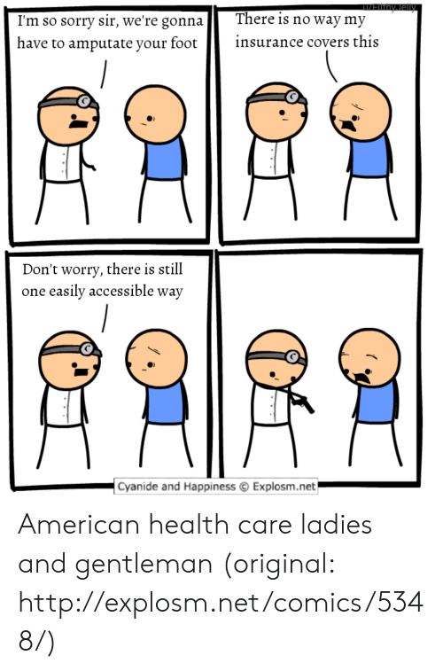 Reddit, Sorry, and American: nyally  There is no way my  I'm so sorry sir, we're gonna  insurance covers this  have to amputate your foot  Don't worry, there is still  easily accessible way  one  Cyanide and Happiness  Explosm.net American health care ladies and gentleman (original: http://explosm.net/comics/5348/)