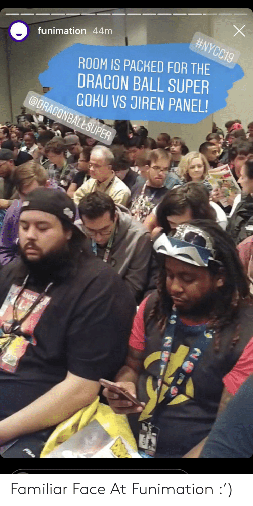 Dragon Ball Super:  #NYCC19  funimation 44m  ROOM IS PACKED FOR THE  DRAGON BALL SUPER  GOKU VS JIREN PANEL!  @DRAGONBALLSUPER  AMAZ Familiar Face At Funimation :')