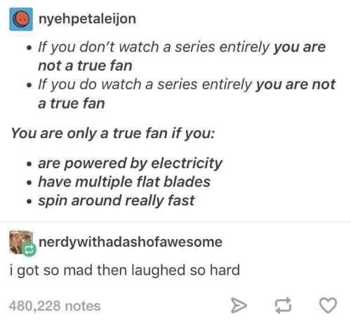 True, Watch, and Mad: nyehpetaleijon  If you don't watch a series entirely you are  not a true fan  If you do watch a series entirely you are not  a true fan  You are only a true fan if you:  are powered by electricity  have multiple flat blades  spin around really fast  nerdywithadashofawesome  i got so mad then laughed so hard  480,228 notes