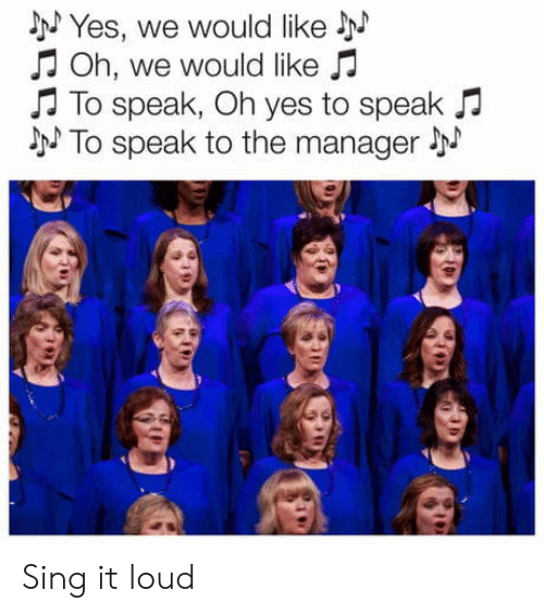 Yes, Speak, and Manager: NYes, we would like  Oh, we would like  To speak, Oh yes to speak  NTo speak to the manager Sing it loud