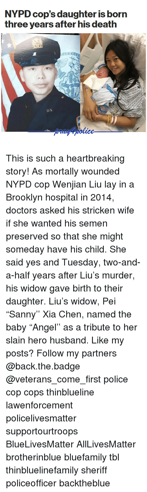 "All Lives Matter, Memes, and Police: NYPD cop's daughter is born  three years after his death  84 This is such a heartbreaking story! As mortally wounded NYPD cop Wenjian Liu lay in a Brooklyn hospital in 2014, doctors asked his stricken wife if she wanted his semen preserved so that she might someday have his child. She said yes and Tuesday, two-and-a-half years after Liu's murder, his widow gave birth to their daughter. Liu's widow, Pei ""Sanny'' Xia Chen, named the baby ""Angel'' as a tribute to her slain hero husband. Like my posts? Follow my partners @back.the.badge @veterans_сome_first police cop cops thinblueline lawenforcement policelivesmatter supportourtroops BlueLivesMatter AllLivesMatter brotherinblue bluefamily tbl thinbluelinefamily sheriff policeofficer backtheblue"
