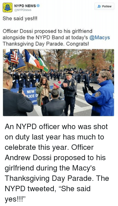 """Thanksgiving Day: NYPD NEWS  Follow  She said yes!!!  Officer Dossi proposed to his girlfriend  alongside the NYPD Band at today's @Macys  Thanksgiving Day Parade. Congrats!  NEW  LICE D' An NYPD officer who was shot on duty last year has much to celebrate this year. Officer Andrew Dossi proposed to his girlfriend during the Macy's Thanksgiving Day Parade. The NYPD tweeted, """"She said yes!!!"""""""
