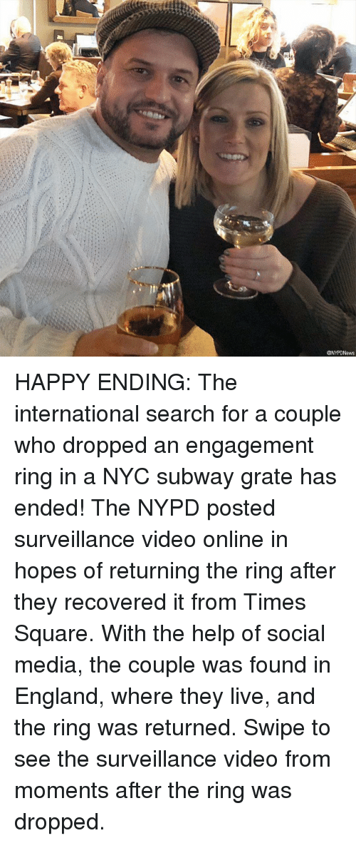 Nypd: @NYPDNews HAPPY ENDING: The international search for a couple who dropped an engagement ring in a NYC subway grate has ended! The NYPD posted surveillance video online in hopes of returning the ring after they recovered it from Times Square. With the help of social media, the couple was found in England, where they live, and the ring was returned. Swipe to see the surveillance video from moments after the ring was dropped.