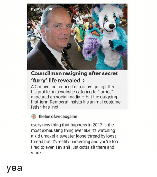 "secrete: nypost.com  Councilman resigning after secret  'furry' life revealed >  A Connecticut councilman is resigning after  his profile on a website catering to ""furries""  appeared on social media - but the outgoing  first-term Democrat insists his animal costume  fetish has ""not...  thefeelofavideogame  every new thing that happens in 2017 is the  most exhausting thing ever like it's watching  a kid unravel a sweater loose thread by loose  thread but it's reality unraveling and you're too  tired to even say shit just gotta sit there and  stare yea"