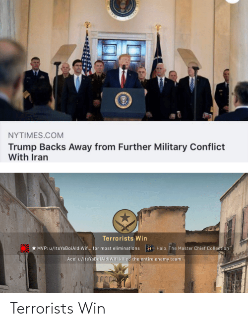 Chief Collection: NYTIMES.COM  Trump Backs Away from Further Military Conflict  With Iran  Terrorists Win  * MVP: u/lts YaBoiAldiWif... for most eliminations  O Halo, The Master Chief Collection  Ace! u/ltsYaBoiAldiWifi killed the entire enemy team. Terrorists Win