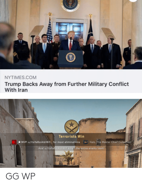 Chief Collection: NYTIMES.COM  Trump Backs Away from Further Military Conflict  With Iran  Terrorists Win  * MVP: u/lts YaBoiAldiWif... for most eliminations  O Halo, The Master Chief Collection  Ace! u/ltsYaBoiAldiWifi killed the entire enemy team. GG WP