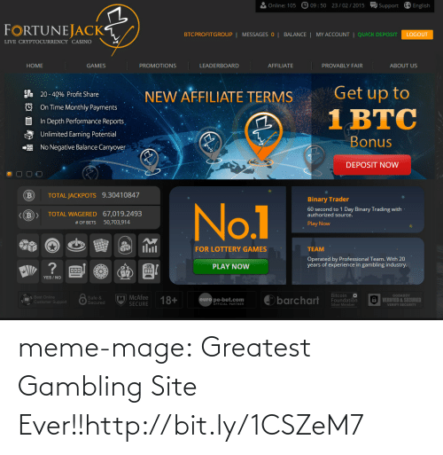 In Depth: O 09:50 23/ 02/ 2015  Support A English  Online: 105  FORTUNEJACK  BTCPROFITGROUP | MESSAGES 0 | BALANCE|  MY ACCOUNT  | QUICK DEPOSIT  LOGOUT  LIVE CRYPTOCURRENCY CASINO  AFFILIATE  НOME  GAMES  LEADERBOARD  PROVABLY FAIR  PROMOTIONS  ABOUT US  Get up to  NEW AFFILIATE TERMS  . 20 - 40% Profit Share  O On Time Monthly Payments  1 BTC  In Depth Performance Reports,  Unlimited Earning Potential  Bonus  E No Negative Balance Carryover  DEPOSIT NOw  TOTAL JACKPOTS 9.30410847  Binary Trader  No.1  60 second to 1 Day Binary Trading with  authorized source.  <(B>  TOTAL WAGERED 67,019.2493  50,703,914  # OF BETS  Play Now  ilil  FOR LOTTERY GAMES  TEAM  Operated by Professional Team. With 20  years of experience in gambling industry.  ?  PLAY NOW  +170  Ш  YES / NO  Bitcoin o  Foundation  M MCAfee  SECURE  GODADDY  A VERIFIED & SECURED  O Best Online  Customer Support  Safe &  Secured  18+  barchart  euro pe-bet.com  ÖFFICIAL PARTNER  Silver Member  VERIFY SECURITY meme-mage:  Greatest Gambling Site Ever!!http://bit.ly/1CSZeM7