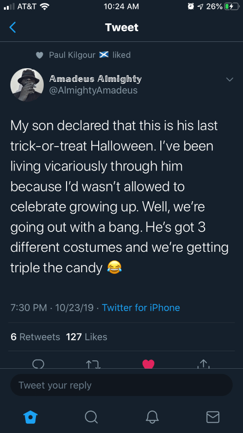 Trick: O 1 26% 4  AT&T ?  10:24 AM  Tweet  Paul Kilgour X liked  Amadeus Almighty  @AlmightyAmadeus  My son declared that this is his last  trick-or-treat Halloween. I've been  living vicariously through him  because l'd wasn't allowed to  celebrate growing up. Well, we're  going out with a bang. He's got 3  different costumes and we're getting  triple the candy a  7:30 PM · 10/23/19 · Twitter for iPhone  6 Retweets 127 Likes  Tweet your reply