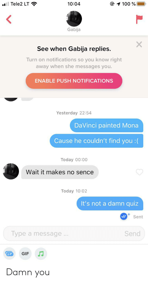 Gif, Quiz, and Today: O 100 %  il Tele2 LT  10:04  Gabija  See when Gabija replies.  Turn on notifications so you know right  away when she messages you.  ENABLE PUSH NOTIFICATIONS  Yesterday 22:54  DaVinci painted Mona  Cause he couldn't find you :(  Today 00:00  Wait it makes no sence  Today 10:02  It's not a damn quiz  Sent  Send  Type a message..  GIF Damn you