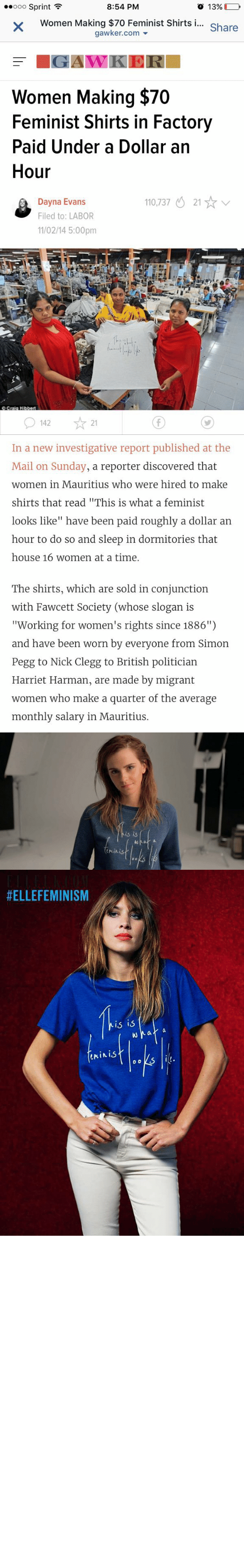 """Migrant: O 13% (  00000 Sprint ?  8:54 PM  Women Making $70 Feminist Shirts i...  gawker.com -  Share  = IGAWKER  Women Making $70  Feminist Shirts in Factory  Paid Under a Dollar an  Hour  110,737 O 21 * v  Dayna Evans  Filed to: LABOR  11/02/14 5:00pm  OCrala Hibbert  ☆ 21  O 142   In a new investigative report published at the  Mail on Sunday, a reporter discovered that  women in Mauritius who were hired to make  shirts that read """"This is what a feminist  looks like"""" have been paid roughly a dollar an  hour to do so and sleep in dormitories that  house 16 women at a time.  The shirts, which are sold in conjunction  with Fawcett Society (whose slogan is  """"Working for women's rights since 1886"""")  and have been worn by everyone from Simon  Pegg to Nick Clegg to British politician  Harriet Harman, are made by migrant  women who make a quarter of the average  monthly salary in Mauritius.   is  Minist   #ELLEFEMINISM  The  is is  feminis. mashallahsis:   bryabia:  dicksandwhiches:  mysharona1987:  Just a hunch: but I don't think this is what feminism is meant to look like. fromhttps://twitter.com/sadieeehdz  Sadly, this is what feminist look like occasionally. White women profiting from the oppression of WOC.  ^^^^^very much accurate  Thas white feminism for u :^)"""