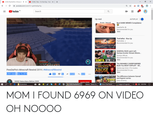 Memes Compilation: O (1343) Pew DiePie's Minecraft  O (1344) J Pee - I'm Not Gay - YouT  x  x  A youtube.com/watch?v=gefaYp0grOg  YouTube  PH  Search  Up next  AUTOPLAY  top te xt  Best DANK MEMES Compilation  PewDiePie O  Recommended for you  New  16:19  TheFatRat - Rise Up  TheFatRat J  The Fa Rat  Recommended for you  2:50  FILTIIPERACS  SUMIYA's FACE said it all |  Sumiya Invoker Stream Mome...  Sumiya Official  Recommended for you  WTF  FACE  SUMIYA STRE706  New  YYVVVYVI  The INSANELY OVERPOWERED  Build You MUST EXPLOIT - MI...  THE BROKEN  BUILD YOU MUST  Gameleap Dota 2 Pro Guides  ABUSE  PewDiePie's Minecraft Rewind 2019 | #MinecraftRewind  Recommended for you  New  18:06  6,969 views - Dec 13, 2019  I 46  SHARE  E+ SAVE  544  THE DIFFERENCE The difference between Sumail  BETWEEN and legend carries  SUMAL Dota Alchemy  AND  50000 Subscribers Before 2020  SURSCRIBE  Decemmeaded  O Voice Chat Room  L League of Legends  9 (1343) PewDiePie's .  G Garena - Game Ce.  A R 4)  Screenshots  6:32 PM MOM I FOUND 6969 ON VIDEO OH NOOOO