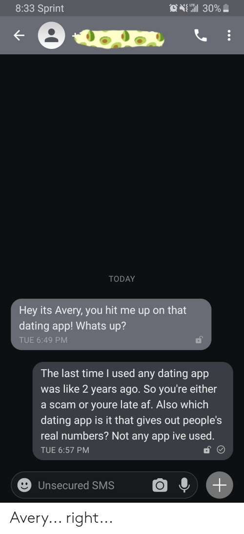 Af, Dating, and Sprint: O 30%  8:33 Sprint  TODAY  Hey its Avery, you hit me up on that  dating app! Whats up?  TUE 6:49 PM  The last time I used any dating app  was like 2 years ago. So you're either  a scam or youre late af. Also which  dating app is it that gives out people's  real numbers? Not any app ive used.  TUE 6:57 PM  Unsecured SMS  + Avery... right...