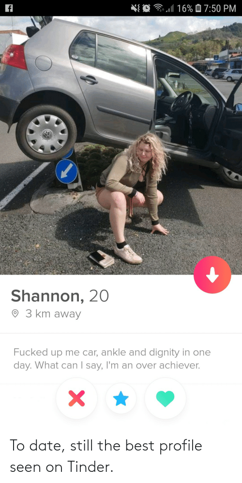 what can i say: *{ O 31 16% Ô 7:50 PM  Shannon, 20  O 3 km away  Fucked up me car, ankle and dignity in one  day. What can I say, I'm an over achiever.  | To date, still the best profile seen on Tinder.