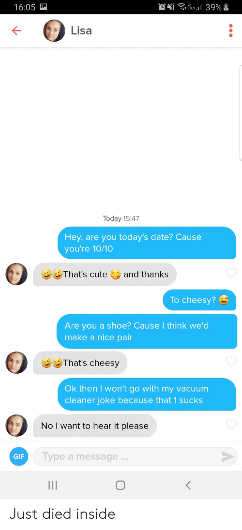 Cute, Gif, and Date: O  39%  16:05  Lisa  Today 15:47  Hey, are you today's date? Cause  you're 10/10  That's cute  and thanks  To cheesy?  Are you a shoe? Cause I think we'd  make a nice pair  That's cheesy  Ok then I won't go with my vacuum  cleaner joke because that 1 sucks  No I want to hear it please  Type a message...  GIF  O  < Just died inside