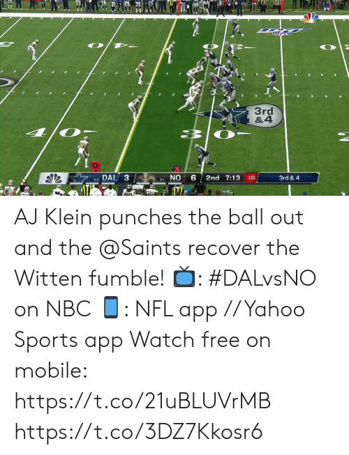 punches: O  3rd  &4  DAL 3  NO  2nd 7:13  3rd & 4  :06  3-0  2-1 AJ Klein punches the ball out and the @Saints recover the Witten fumble!  ?: #DALvsNO on NBC ?: NFL app // Yahoo Sports app Watch free on mobile: https://t.co/21uBLUVrMB https://t.co/3DZ7Kkosr6