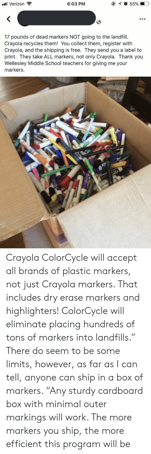 "cardboard box: @ O 55%  6:03 PM  Verizon  17 pounds of dead markers NOT going to the landfill  Crayola recycles them! You collect them, register with  Crayola, and the shipping is free. They send you a label to  print. They take ALL markers, not only Crayola. Thank you  Wellesley Middle School teachers for giving me your  markers. Crayola ColorCycle will accept all brands of plastic markers, not just Crayola markers. That includes dry erase markers and highlighters! ColorCycle will eliminate placing hundreds of tons of markers into landfills."" There do seem to be some limits, however, as far as I can tell, anyone can ship in a box of markers. ""Any sturdy cardboard box with minimal outer markings will work. The more markers you ship, the more efficient this program will be"