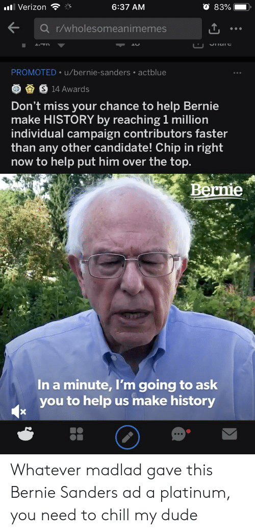 Bernie Sanders, Chill, and Dude: O 83%  l Verizon  6:37 AM  Q r/wholesomeanimemes  PROMOTED u/bernie-sanders actblue  14 Awards  Don't miss your chance to help Bernie  make HISTORY by reaching 1 million  individual campaign contributors faster  than any other candidate! Chip in right  now to help put him over the top.  Berne  In a minute, I'm going to ask  you to help us make history Whatever madlad gave this Bernie Sanders ad a platinum, you need to chill my dude