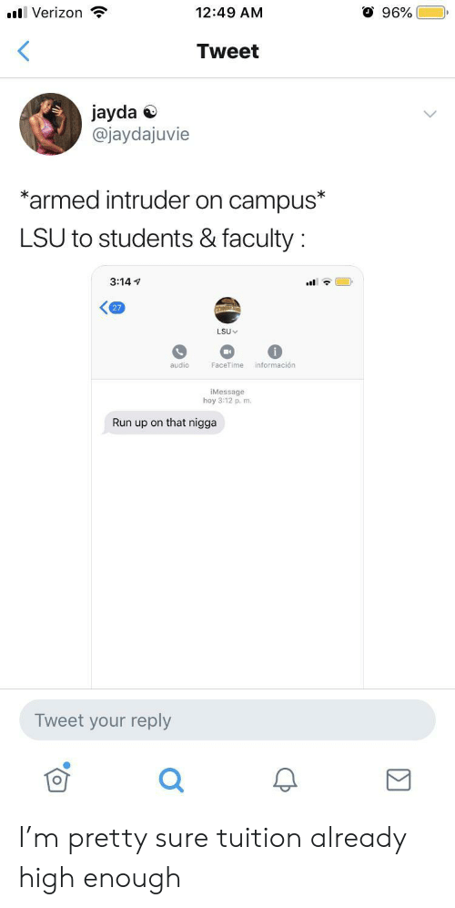 3.14: O 96%  l Verizon  12:49 AM  <  Tweet  jayda  @jaydajuvie  *armed intruder on campus*  LSU to students & faculty  3:14  27  LSU  información  audio  FaceTime  iMessage  hoy 3:12 p. m.  Run up on that nigga  Tweet your reply I'm pretty sure tuition already high enough