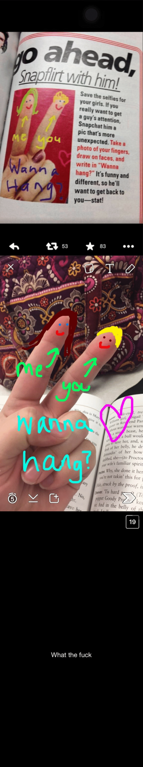 """Proctor: o ahead  napflirt with him!  Save the selfies for  your girls. If you  really want to get  a guy's attention,  Snapchat him a  pic that's more  unexpected. Take a  photo of your fingers,  draw on faces, and  write in """"Wanna  hang?"""" It's funny and  different, so he'll  want to get back to  you-stat!  LI  Wa  At 5383   me  Cu  th  , tre  igail  in Rey fend Par  ut worhor warn  Wanna  hana  ms girl,  It  beast, he  a bull woul  a s  save her, and, s  h of her belly, he dr  ndin of her how  she-(to Proctor  ur wife's familiar spirit  Why, she done it her  arykstruck by the proof, is  No, pet Goody Prg to/ ke  ou're not takin' this for  : Tis hard K.  (T  And in the belly of th   19  What the fuck"""