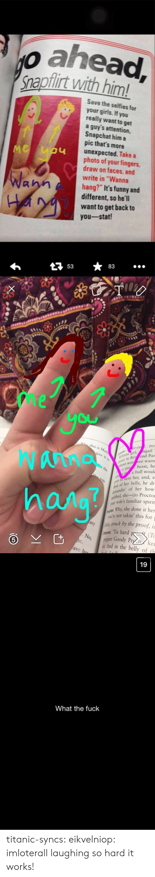 """Proctor: o ahead  napflirt with him!  Save the selfies for  your girls. If you  really want to get  a guy's attention,  Snapchat him a  pic that's more  unexpected. Take a  photo of your fingers,  draw on faces, and  write in """"Wanna  hang?"""" It's funny and  different, so he'll  want to get back to  you-stat!  LI  Wa  At 5383   me  Cu  th  , tre  igail  in Rey fend Par  ut worhor warn  Wanna  hana  ms girl,  It  beast, he  a bull woul  a s  save her, and, s  h of her belly, he dr  ndin of her how  she-(to Proctor  ur wife's familiar spirit  Why, she done it her  arykstruck by the proof, is  No, pet Goody Prg to/ ke  ou're not takin' this for  : Tis hard K.  (T  And in the belly of th   19  What the fuck titanic-syncs:  eikvelniop:  imloterall laughing so hard  it works!"""