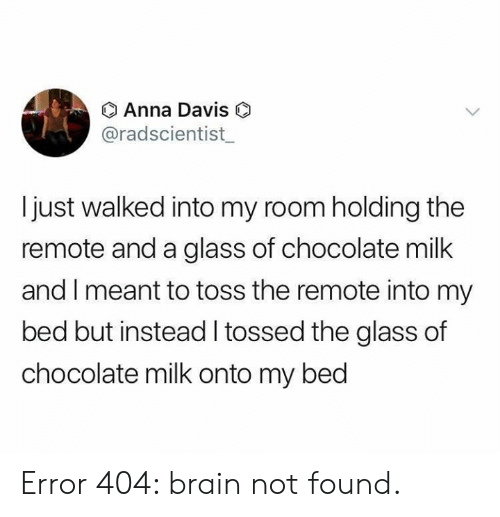 Anna, Dank, and Brain: O Anna Davis  @radscientist  Ijust walked into my room holding the  remote and a glass of chocolate milk  and I meant to toss the remote into my  bed but instead I tossed the glass of  chocolate milk onto my bed Error 404: brain not found.